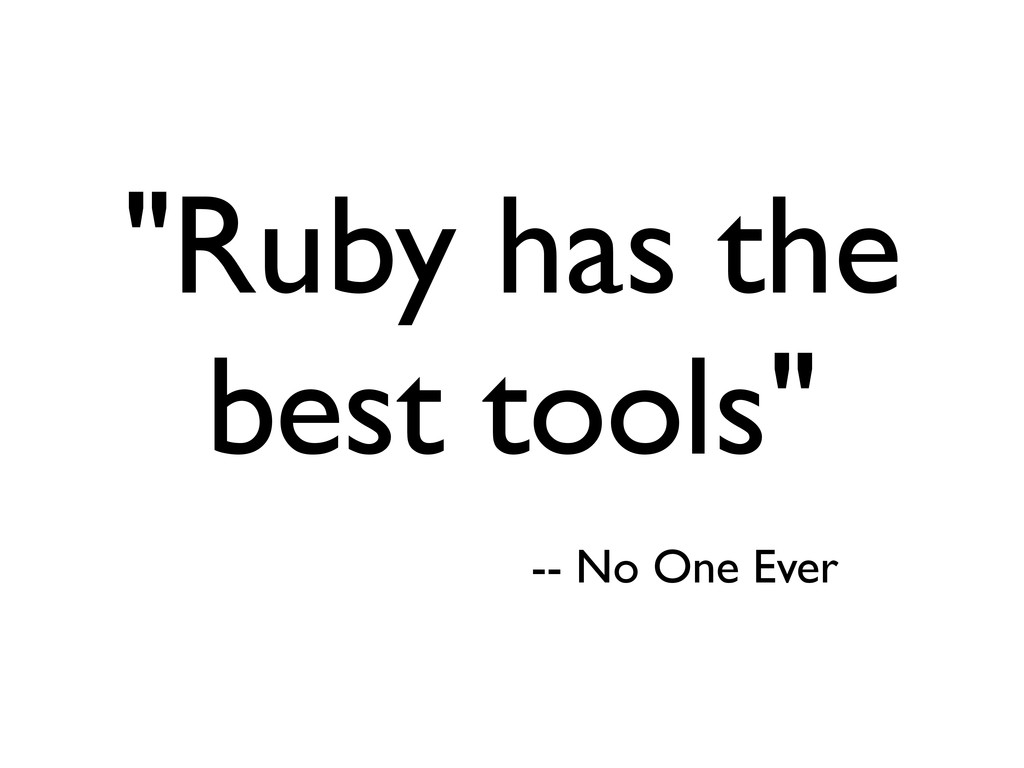 """Ruby has the best tools"" -- No One Ever"