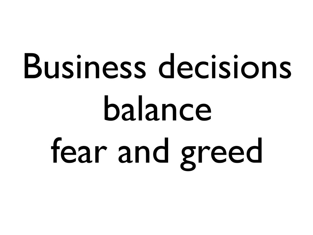 Business decisions balance fear and greed
