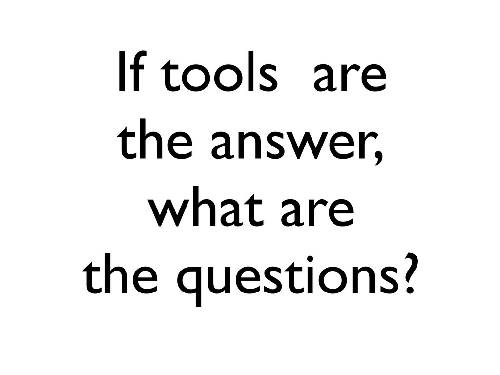 If tools are the answer, what are the questions?
