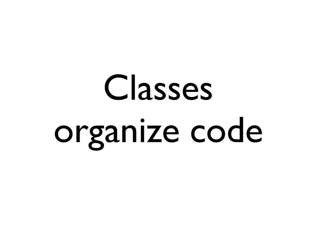 Classes organize code
