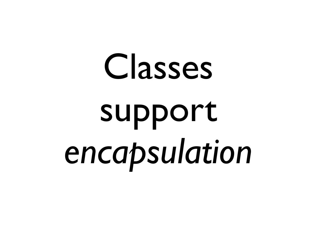 Classes support encapsulation