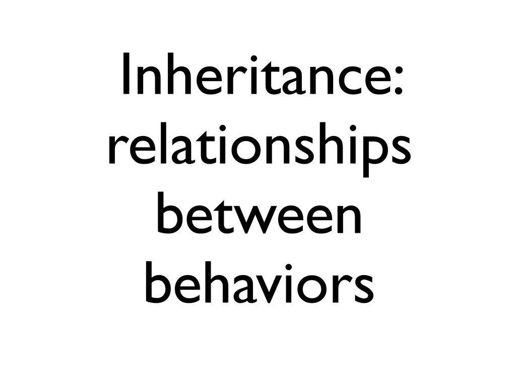 Inheritance: relationships between behaviors