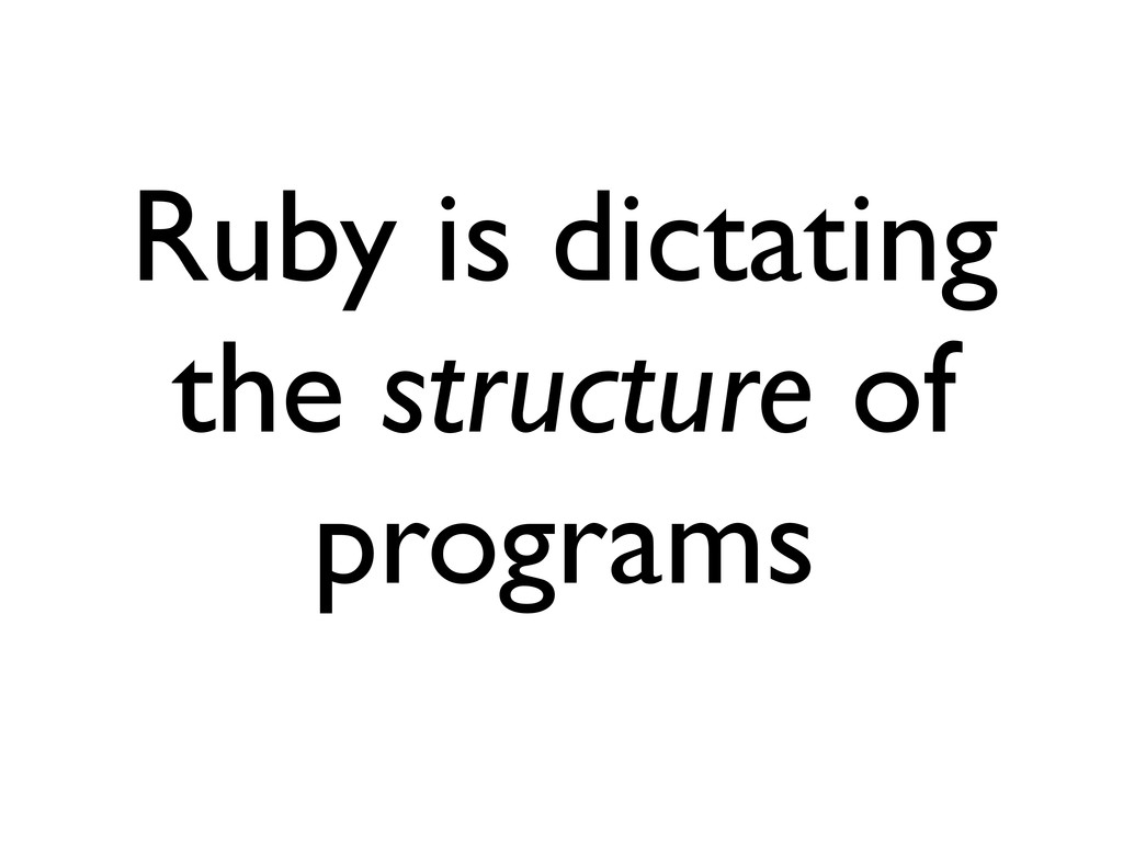 Ruby is dictating the structure of programs