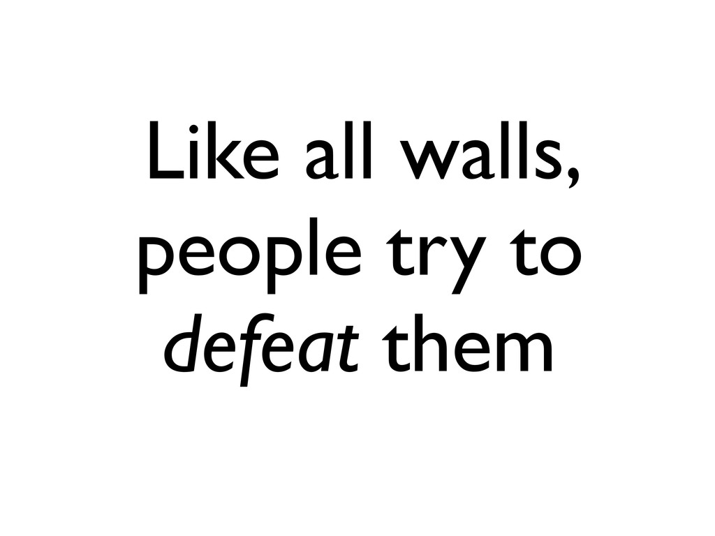 Like all walls, people try to defeat them