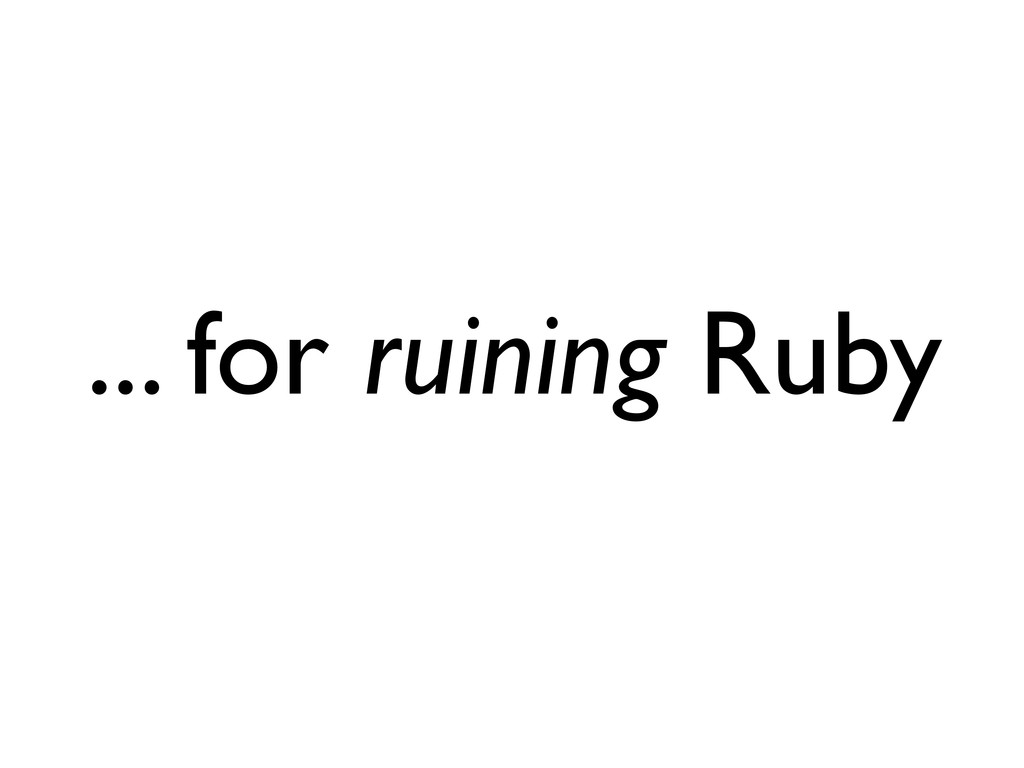 ... for ruining Ruby