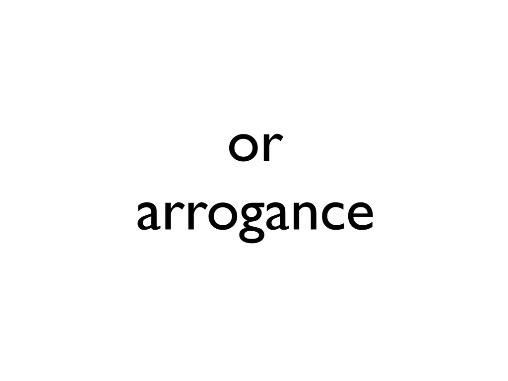 or arrogance