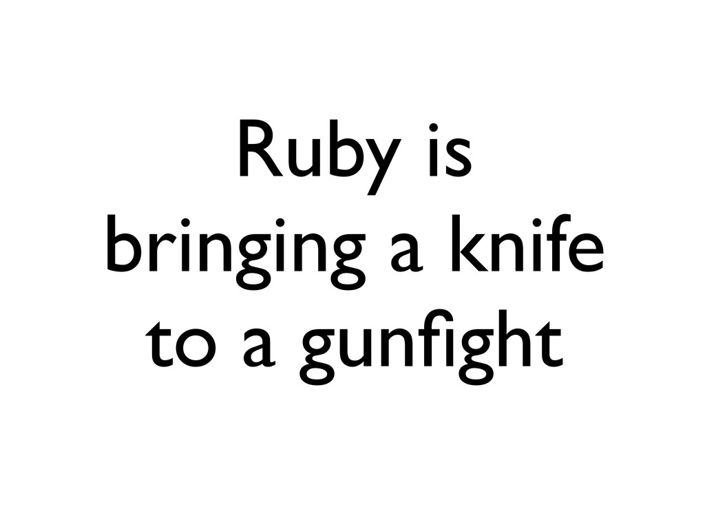 Ruby is bringing a knife to a gunfight