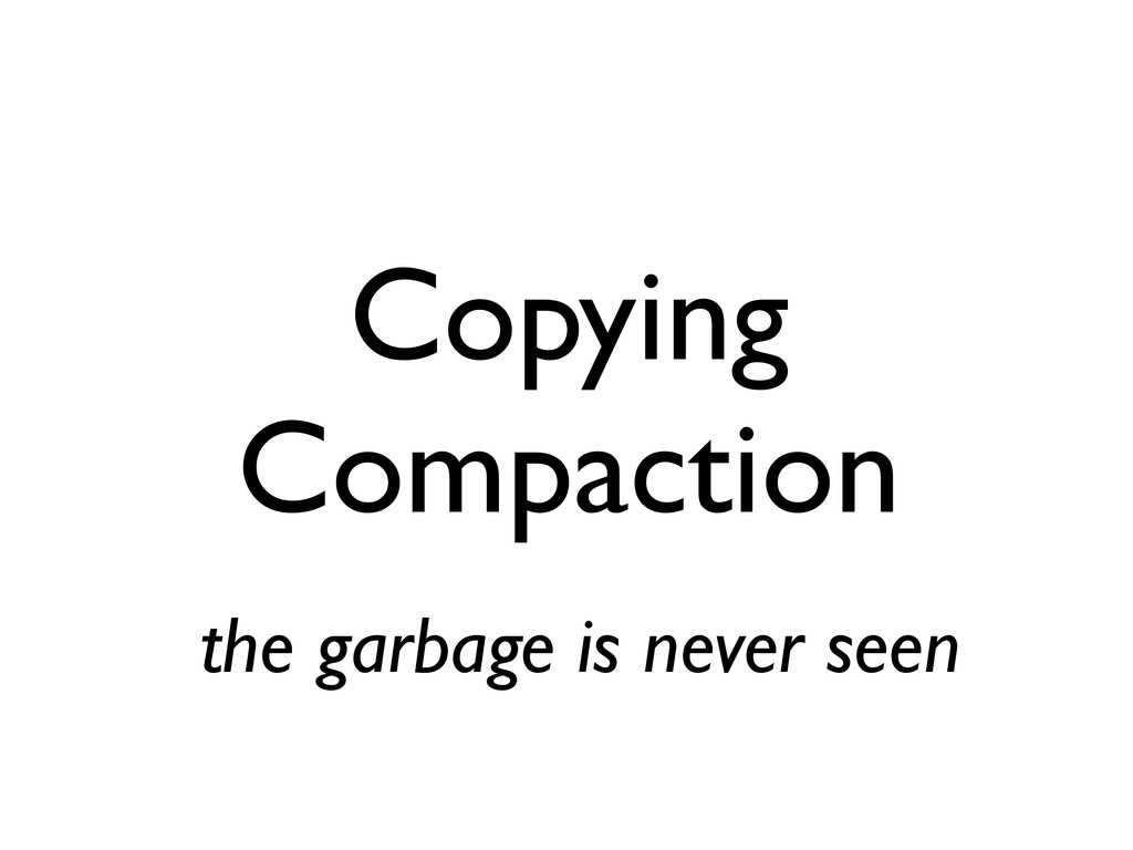 Copying Compaction the garbage is never seen