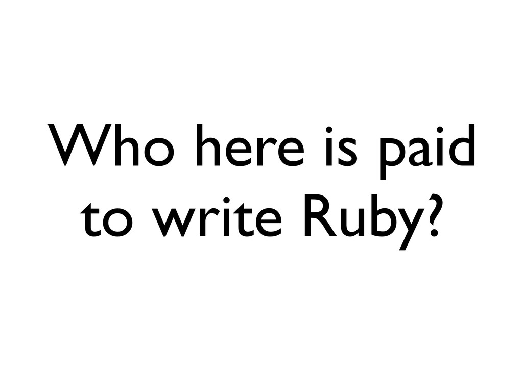 Who here is paid to write Ruby?
