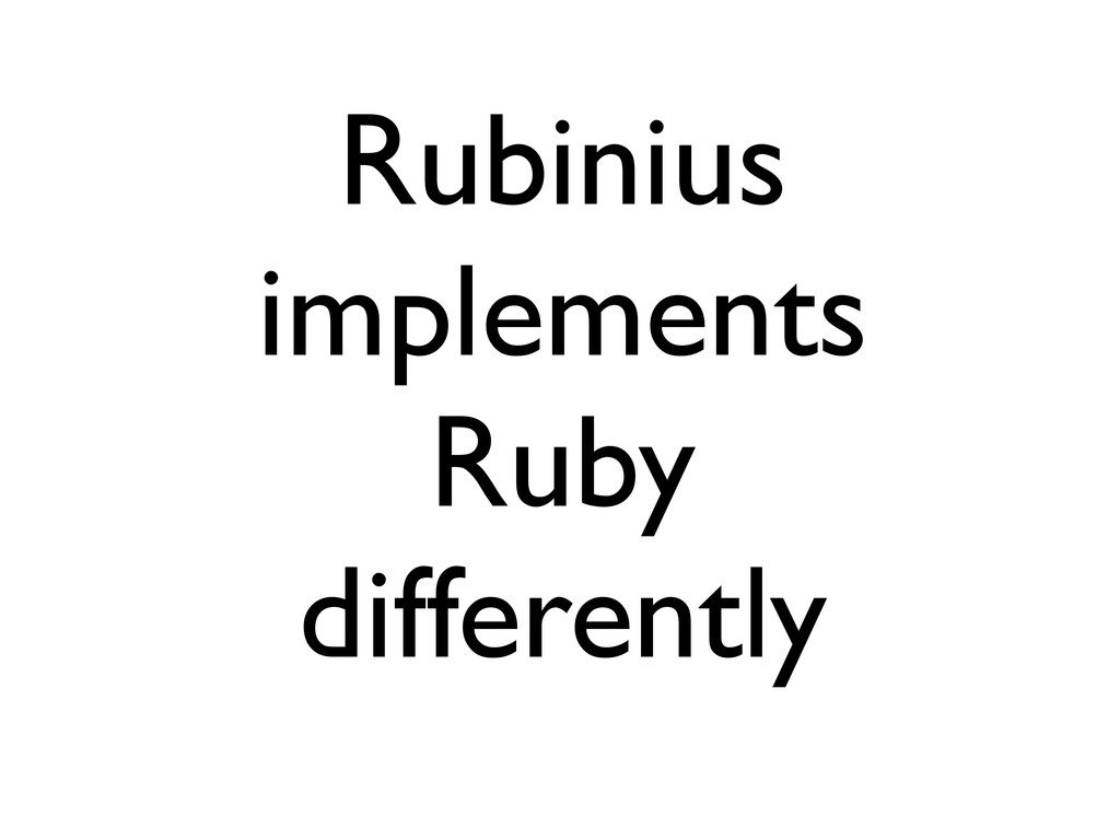 Rubinius implements Ruby differently