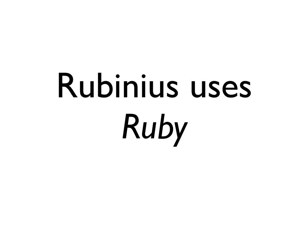 Rubinius uses Ruby