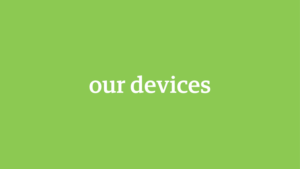 our devices