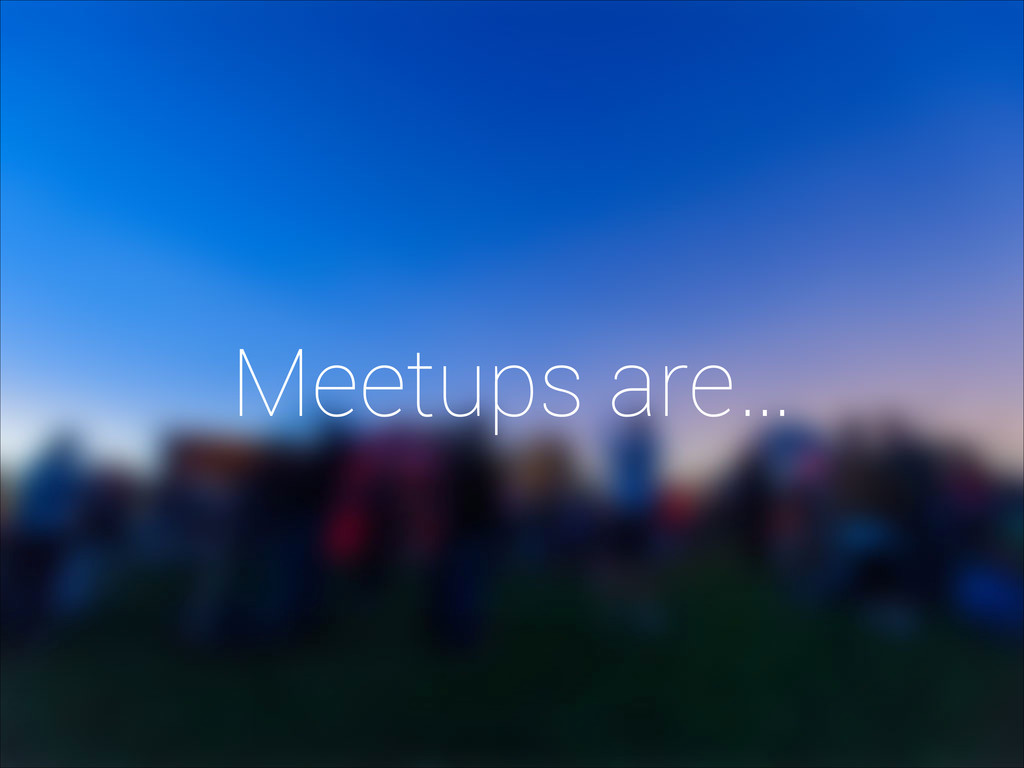 Meetups are…