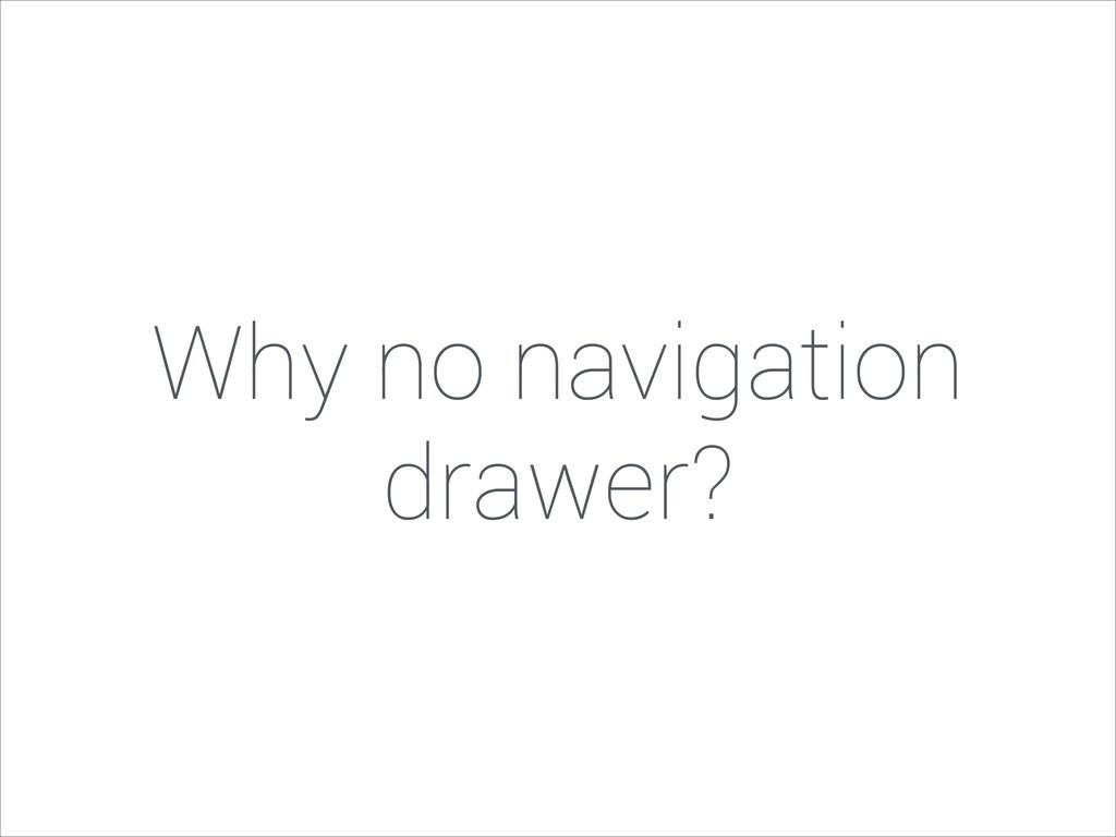 Why no navigation drawer?