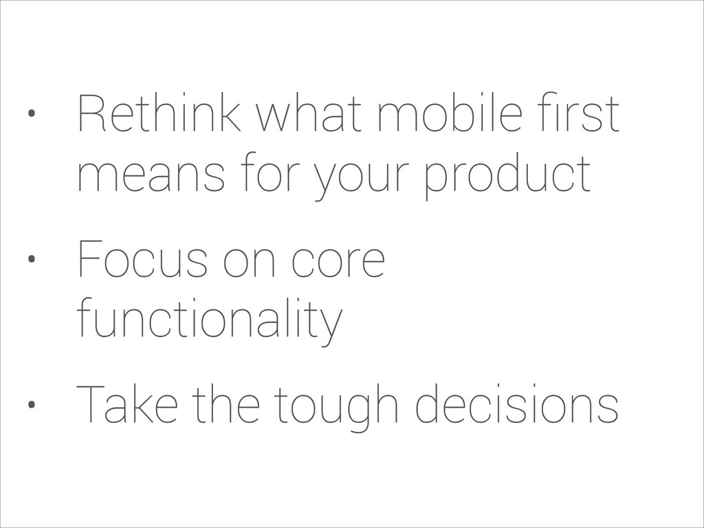 • Rethink what mobile first means for your produ...