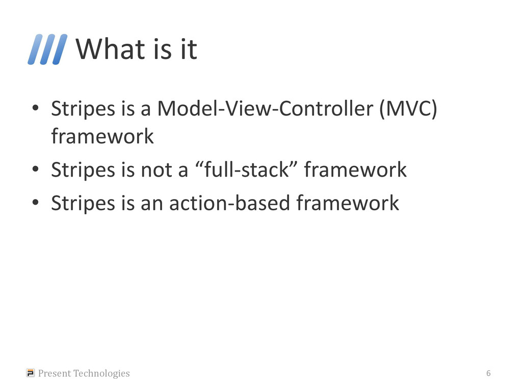 What is it • Stripes is a Model-View-Controller...