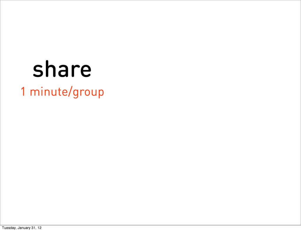 share 1 minute/group Tuesday, January 31, 12