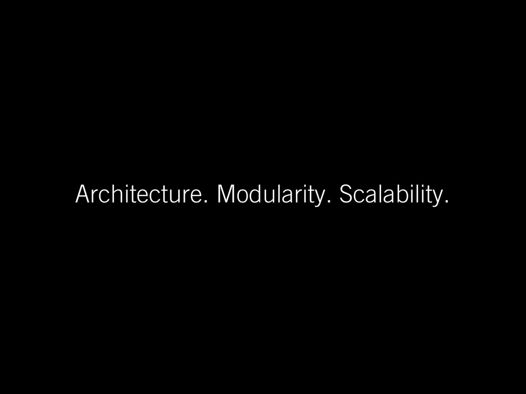 Architecture. Modularity. Scalability.