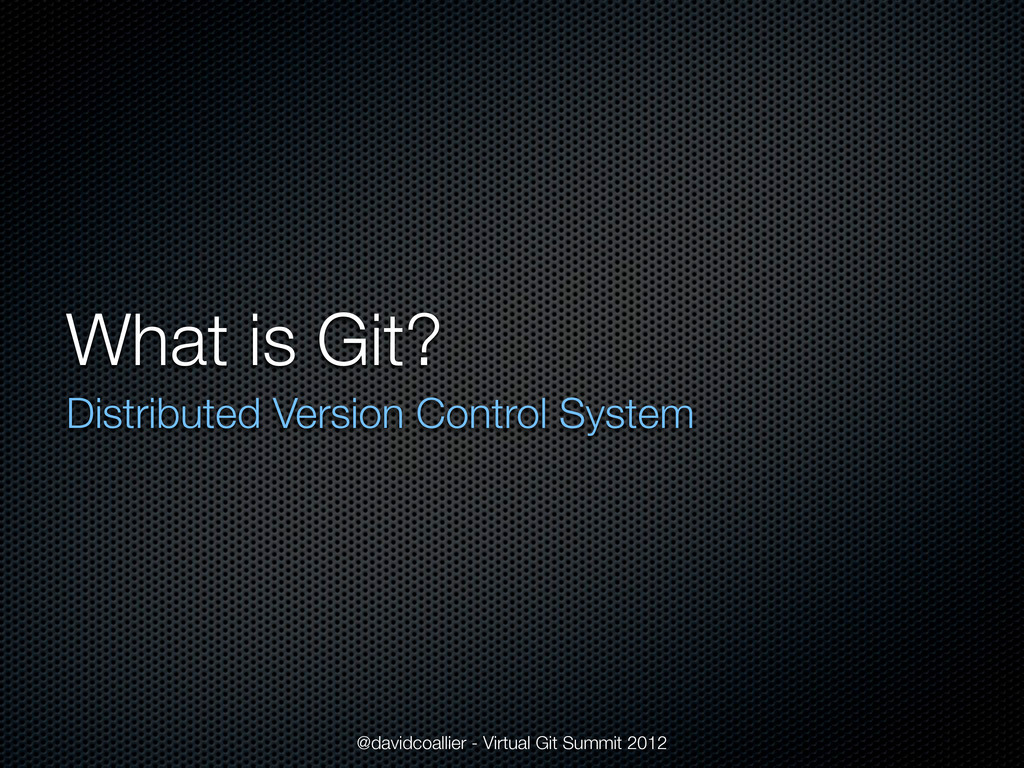 What is Git? Distributed Version Control System...