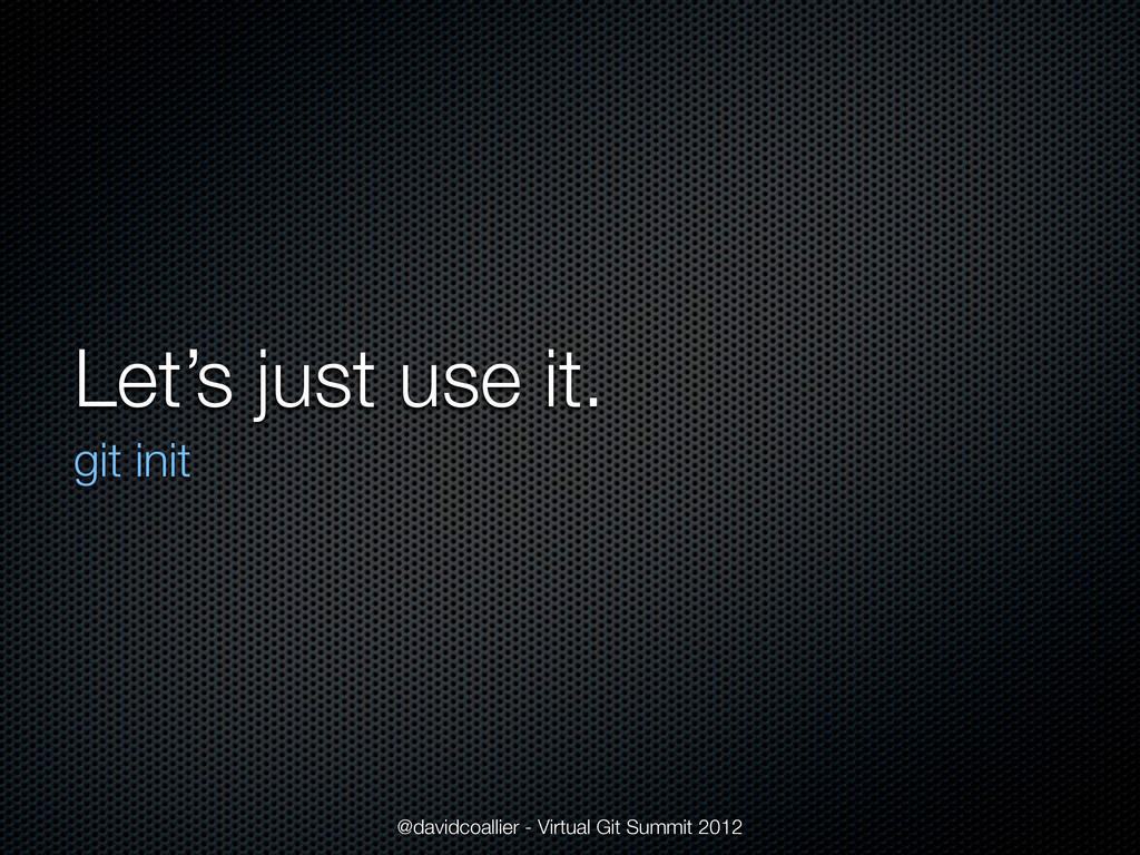 Let's just use it. git init @davidcoallier - Vi...