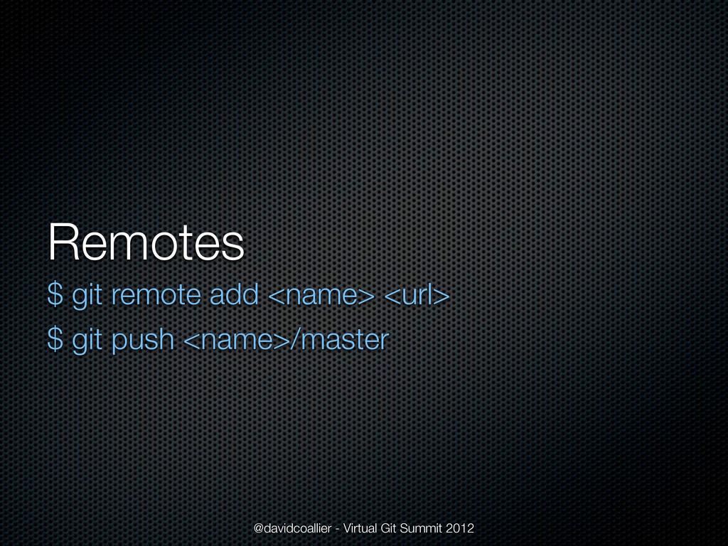 Remotes $ git remote add <name> <url> $ git pus...