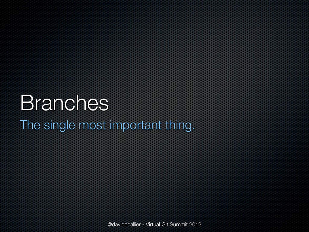 Branches The single most important thing. @davi...