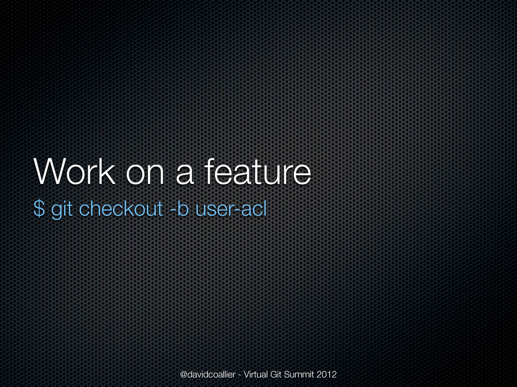 Work on a feature $ git checkout -b user-acl @d...