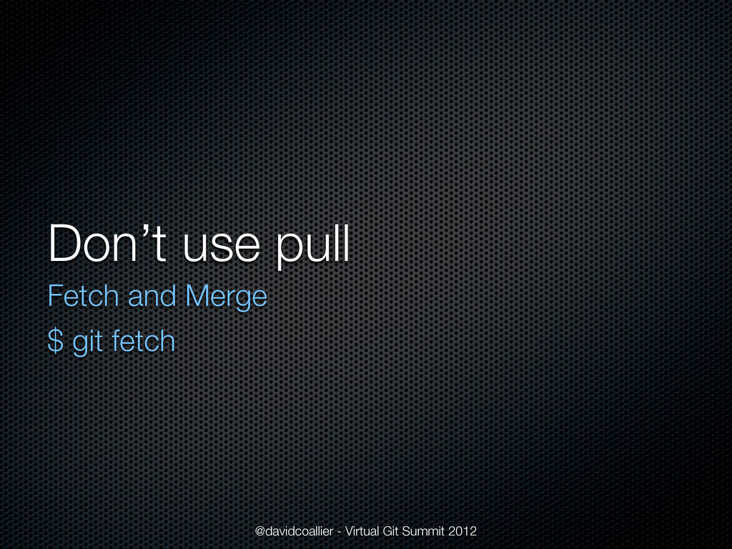 Don't use pull Fetch and Merge $ git fetch @dav...