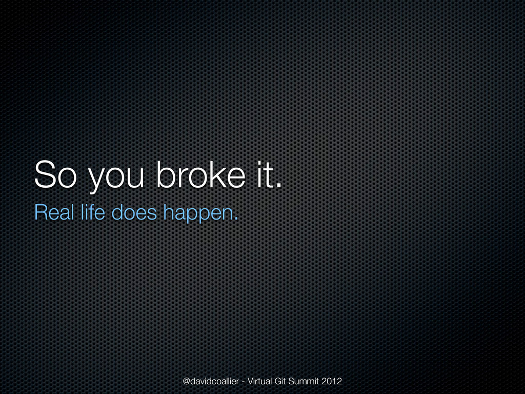 So you broke it. Real life does happen. @davidc...