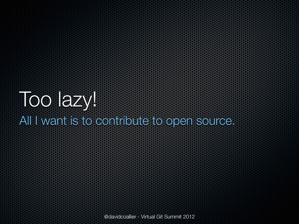 Too lazy! All I want is to contribute to open s...