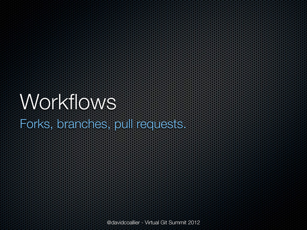 Workflows Forks, branches, pull requests. @david...