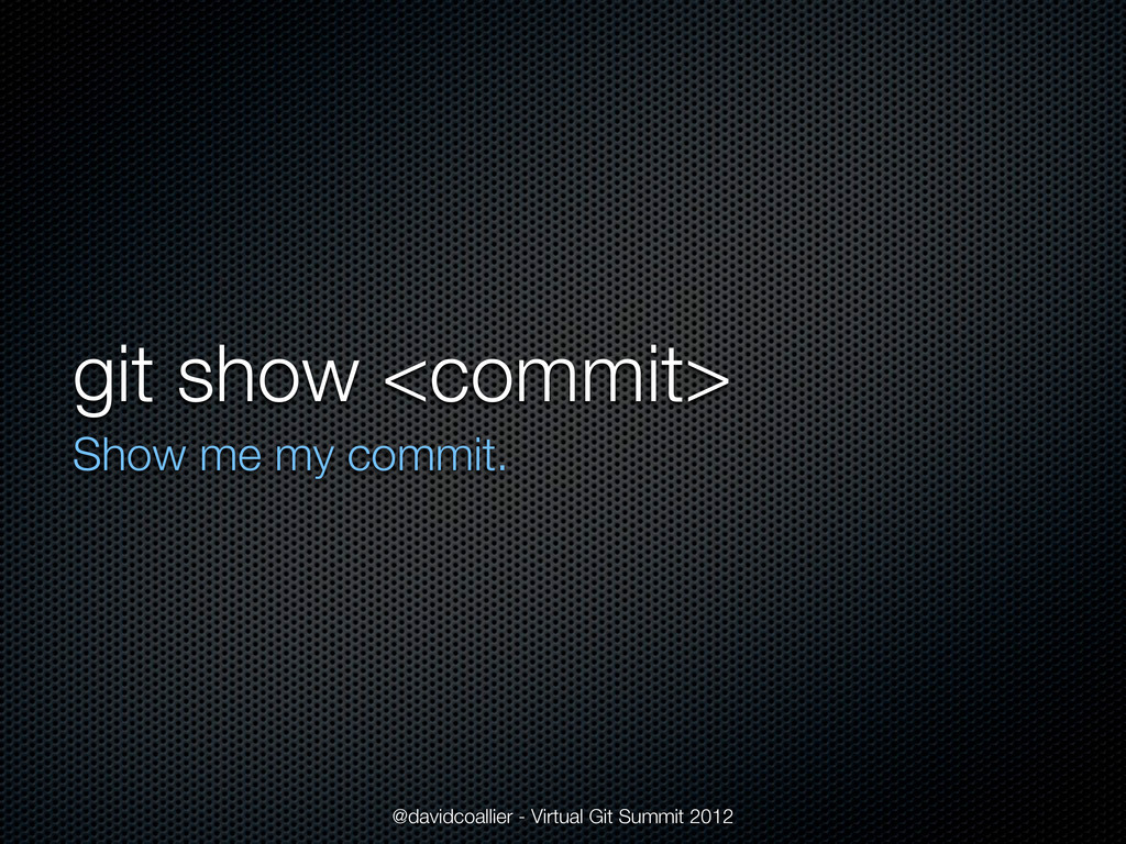 git show <commit> Show me my commit. @davidcoal...