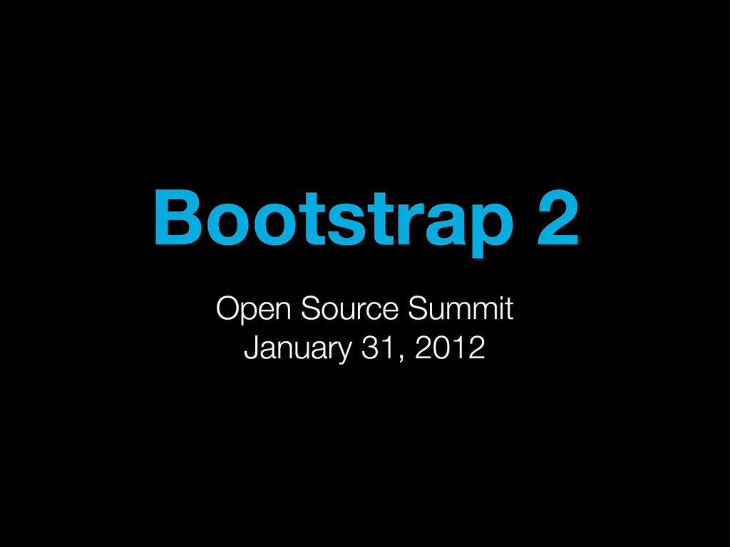 Bootstrap 2 Open Source Summit January 31, 2012
