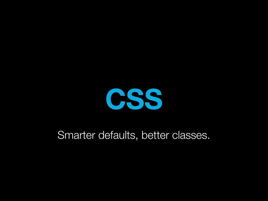 CSS Smarter defaults, better classes.