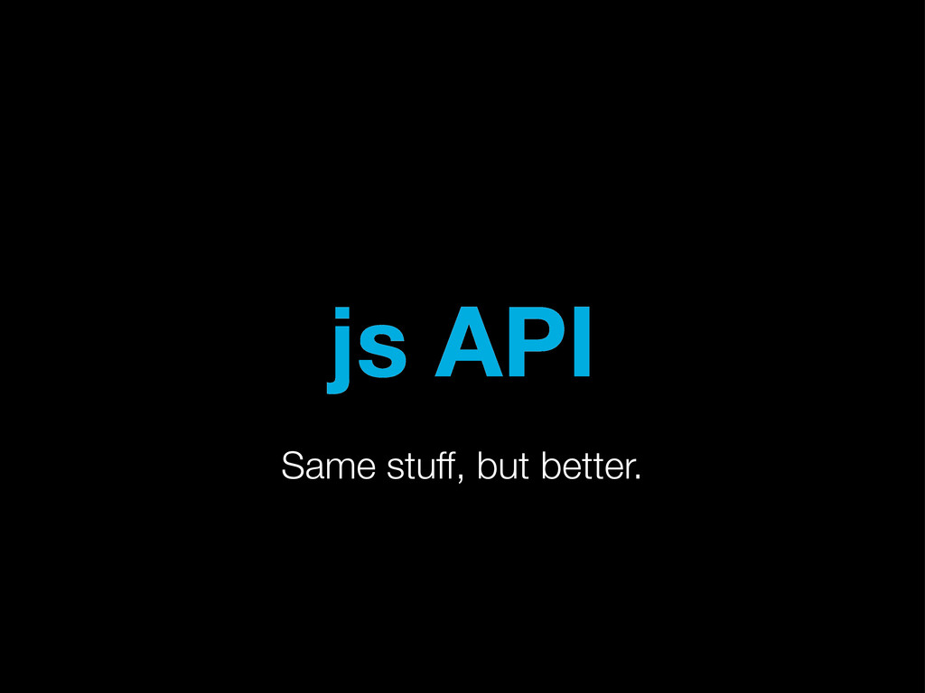 js API Same stuff, but better.