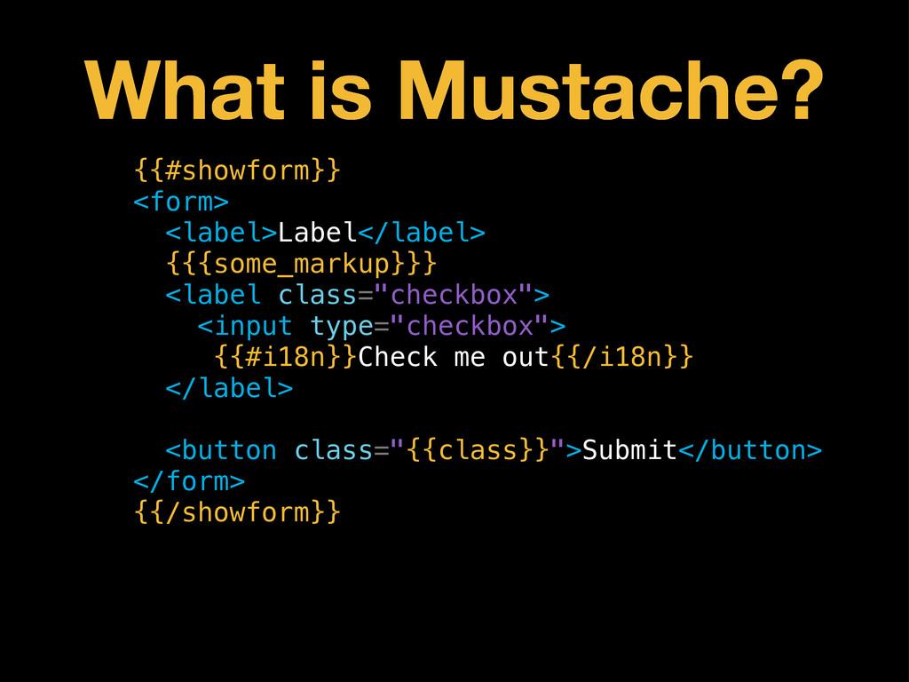 What is Mustache? {{#showform}} <form> <label>L...