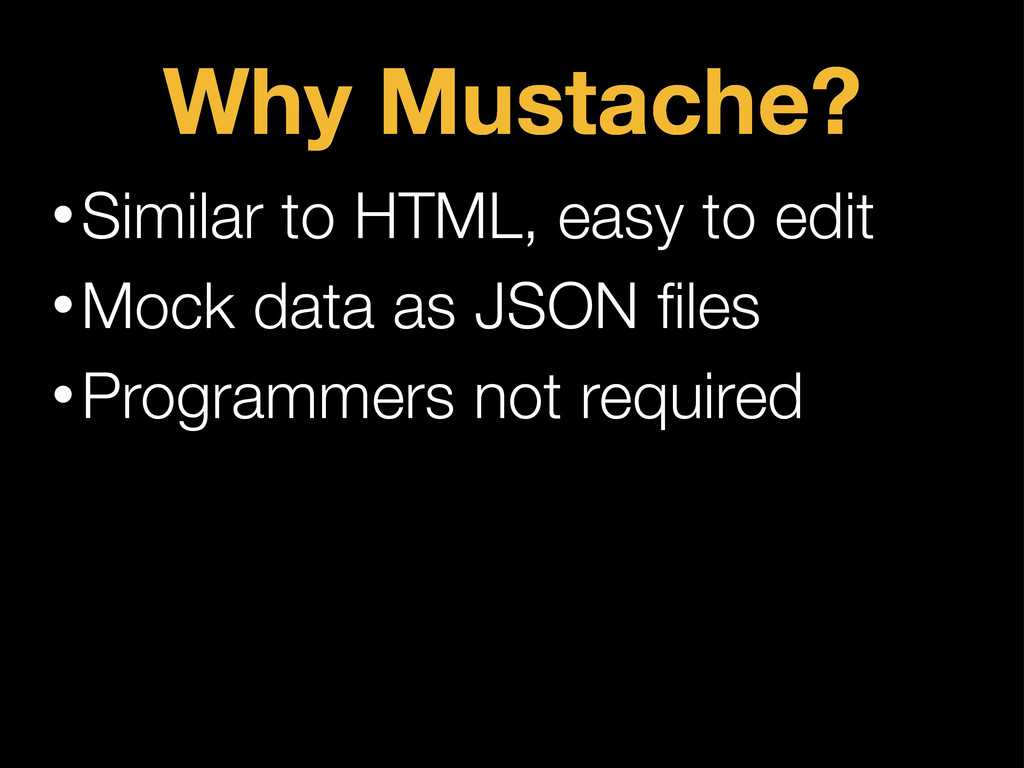 Why Mustache? •Similar to HTML, easy to edit •M...