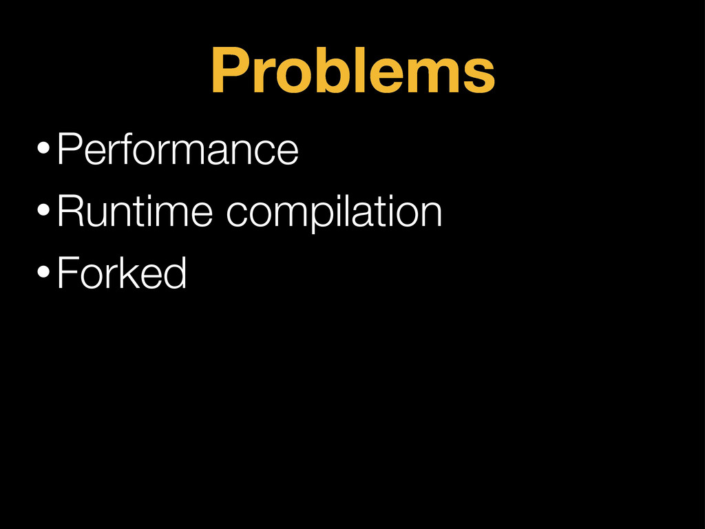 Problems •Performance •Runtime compilation •For...