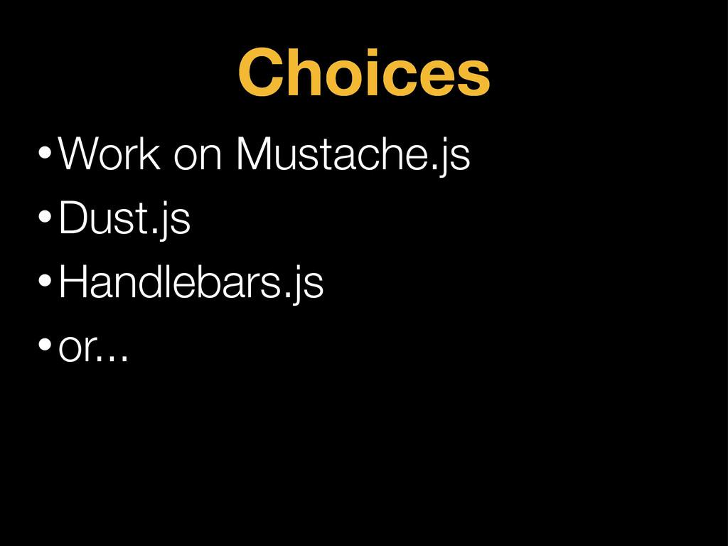 Choices •Work on Mustache.js •Dust.js •Handleba...