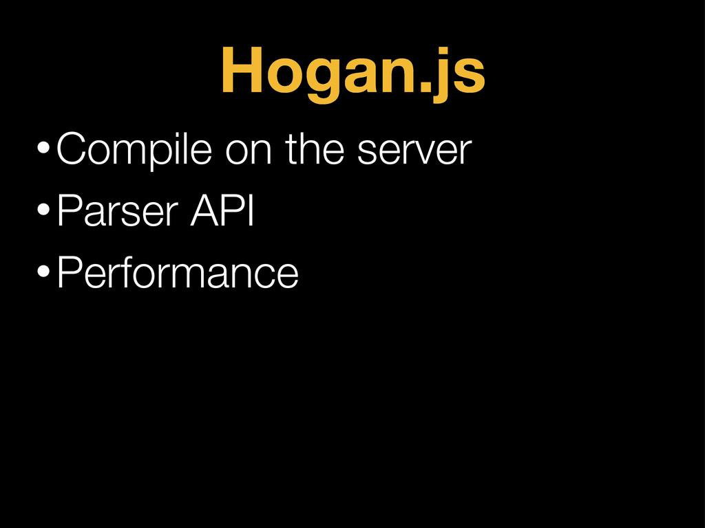 Hogan.js •Compile on the server •Parser API •Pe...