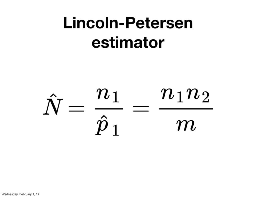 Lincoln-Petersen estimator = = N ˆ n1 p ˆ1 n1n2...