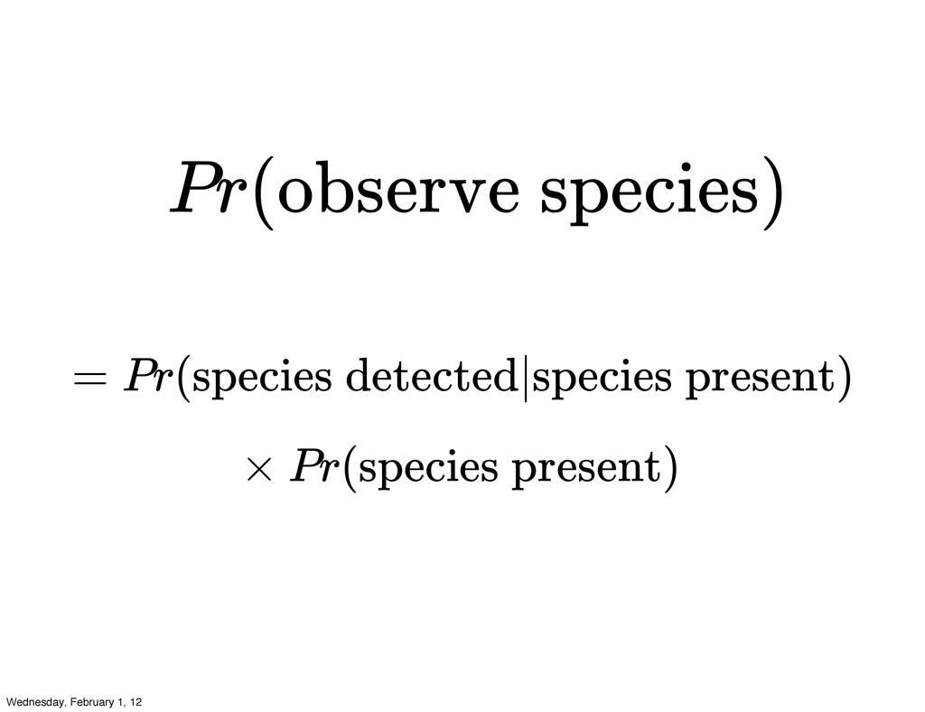 Pr(observe species) = Pr(species detected|speci...