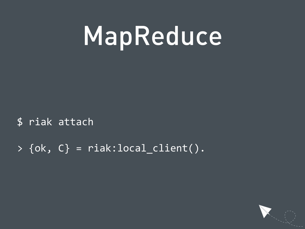 MapReduce  $ riak attach  > {ok, C} = r...