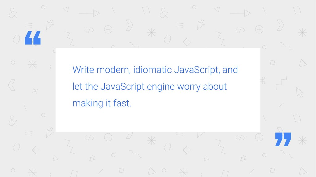 Write modern, idiomatic JavaScript, and let the...