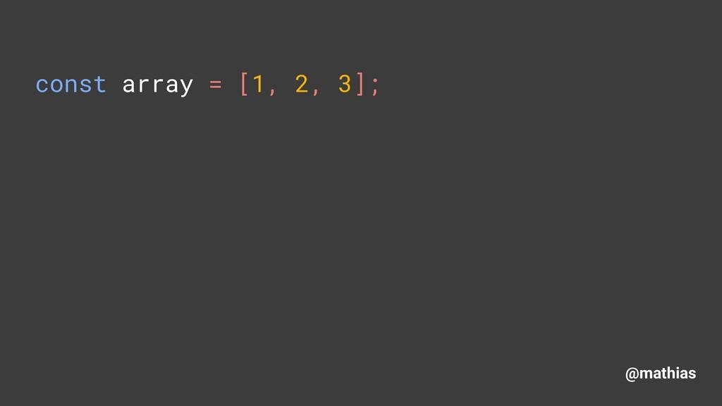 @mathias const array = [1, 2, 3];