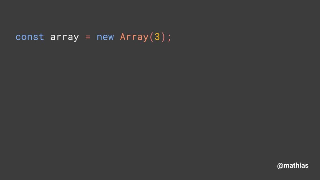 @mathias const array = new Array(3);