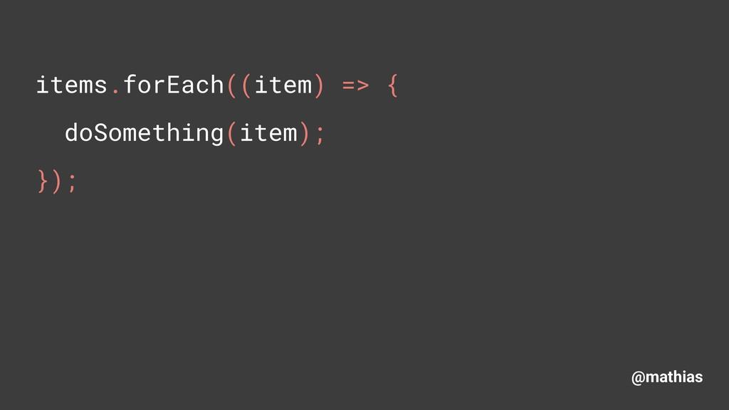 @mathias items.forEach((item) => { doSomething...