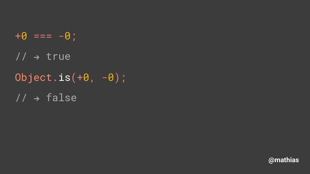 """@mathias +0 === -0; // """" true Object.is(+0, -0)..."""