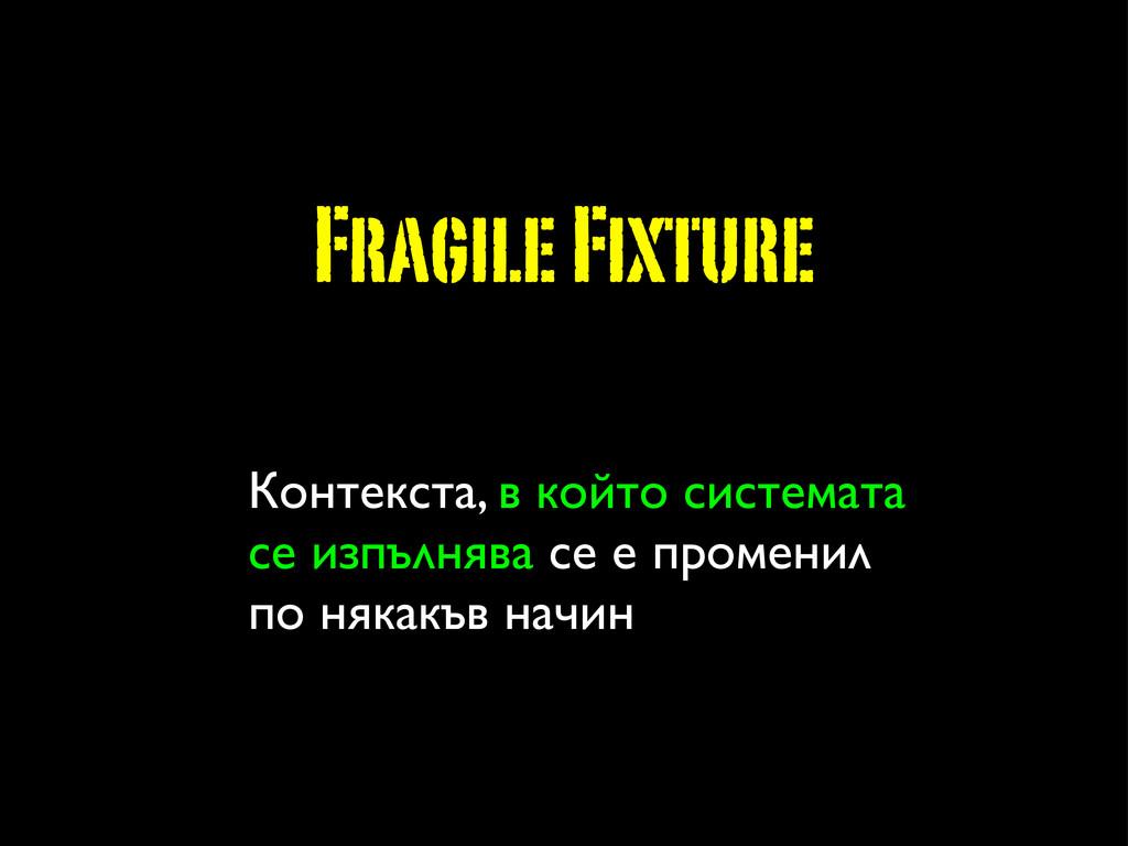 Fragile Fixture Контекста, в който системата се...