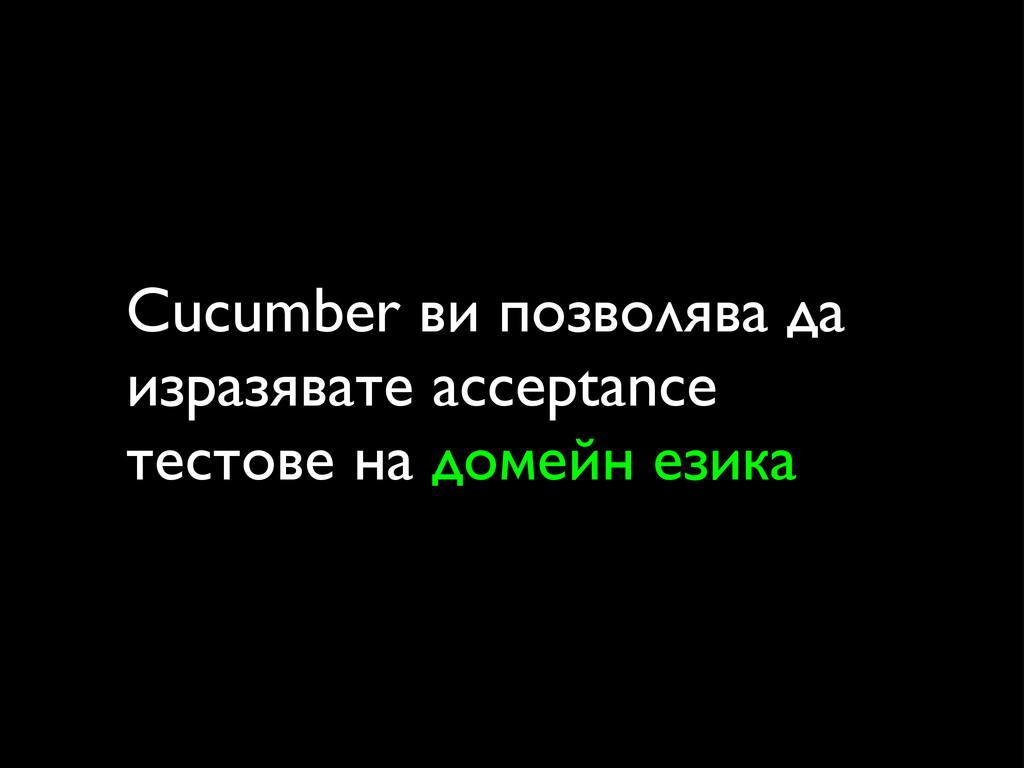 Cucumber ви позволява да изразявате acceptance ...